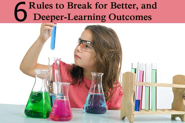 6 Rules To Break For Better, Deeper-Learning Outcomes
