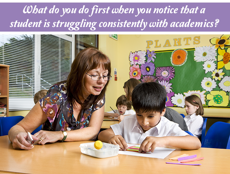 What do you do first when you notice that a student is struggling consistently with academics?