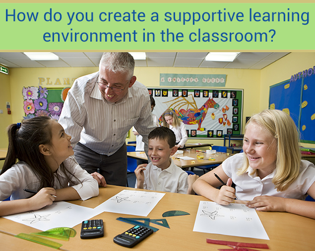 How do you create a supportive learning environment in the classroom?