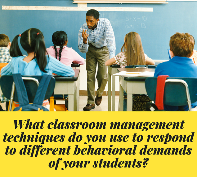 What classroom management techniques do you use to respond to different behavioral demands of your students?