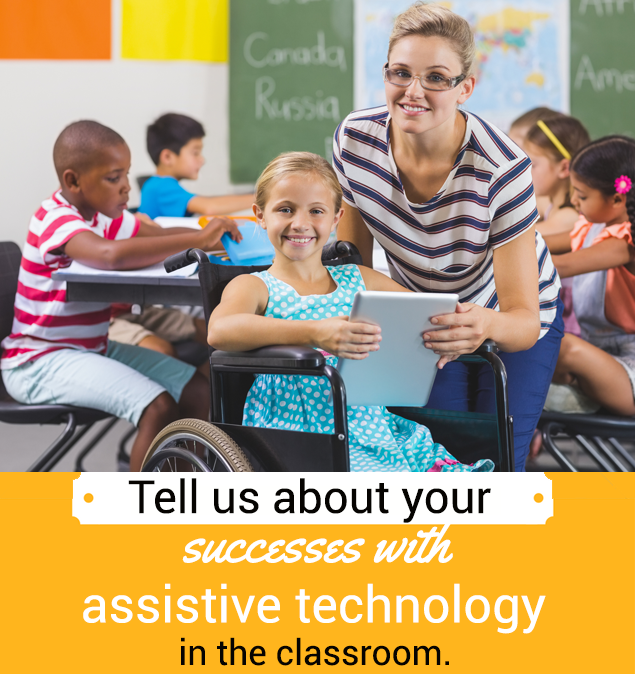 Tell us about your successes with assistive technology in the classroom.