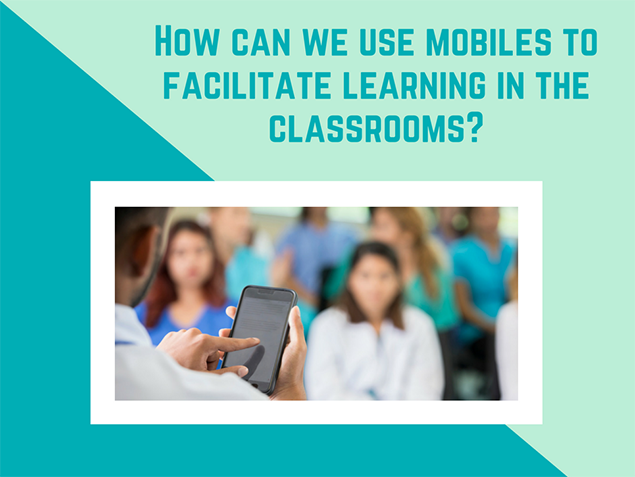 How can we use mobiles to facilitate learning in the classrooms?