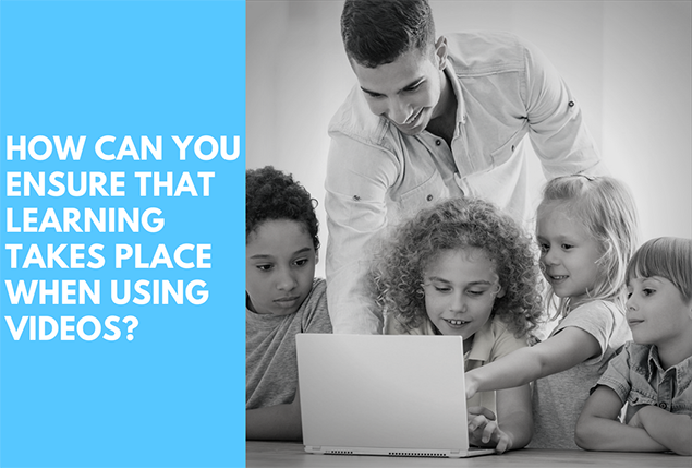 How can you ensure that learning takes place when using videos?